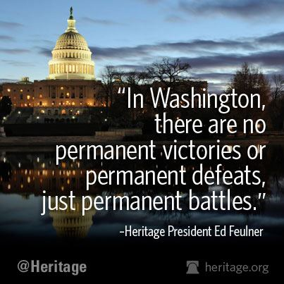 """In Washington, there are no permanent victories or permanent defeats, just permanent battles."" - Ed Feulner"